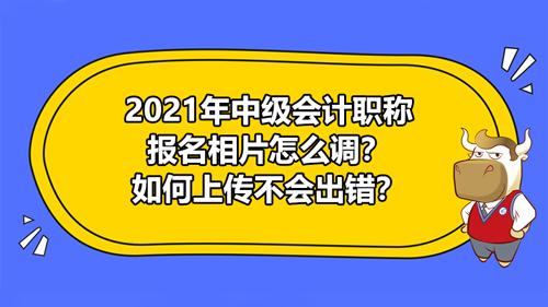 【2021年中级会计职称报名相片怎么调?如何上传不会出错?】