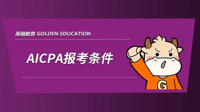 2021年AICPA考试资格有哪些,满足哪些条件才能报考?