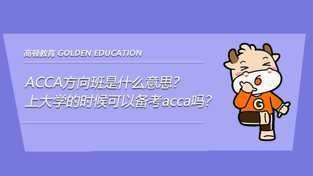 ACCA方向班是什么意思?上大学的时候可以备考acca吗?