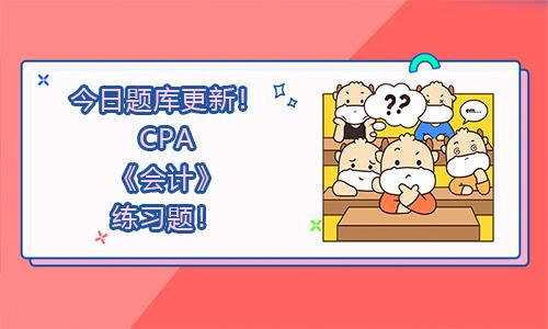 今日题库更新!2021年CPA《会计》练习题!