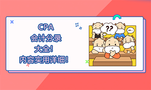 2021CPA会计分录大全!内容实用详细!