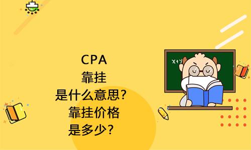 CPA靠挂是什么意思?靠挂价格是多少?