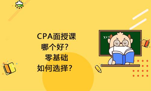 2021年CPA面授课哪个好?零基础如何选择?