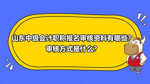山東2021中級會計職稱報名審核資料有哪些?審核方式是什么?
