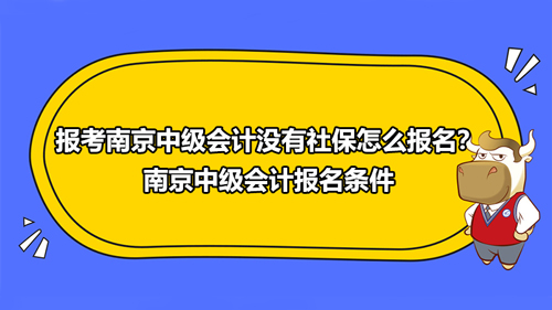 2021年報考南京中級會計沒有社保怎么報名?南京中級會計報名條件