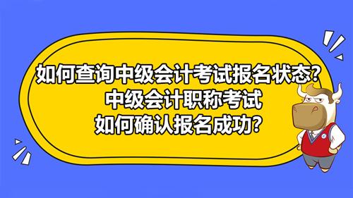 如何查詢2021中級會計考試報名狀態?中級會計職稱考試如何確認報名成功?