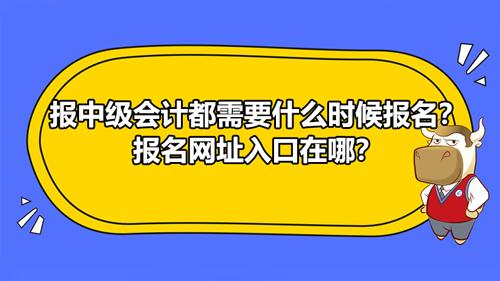 報2021中級會計都需要什么時候報名?報名網址入口在哪?