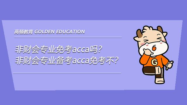 非财会专业免考acca吗?非财会专业备考acca免考不?
