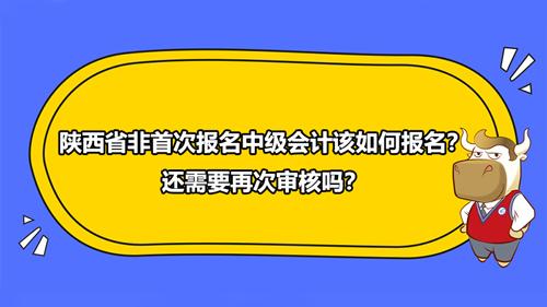 2021年陜西省非首次報名中級會計該如何報名?還需要再次審核嗎?