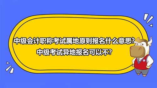 中級會計職稱考試屬地原則報名什么意思?中級考試異地報名可以不?