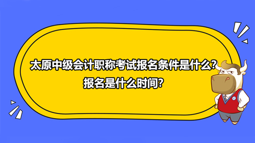 太原2021年中級會計職稱考試報名條件是什么?報名是什么時間?