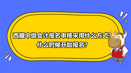西藏2021年中級會計報名審核采用什么方式?什么時候開始報名?