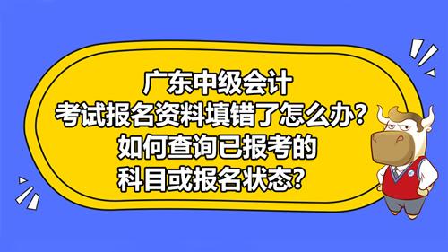 廣東2021中級會計考試報名資料填錯了怎么辦?如何查詢已報考的科目或報名狀態?
