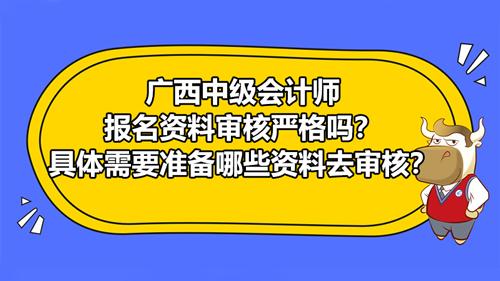 廣西2021中級會計師報名資料審核嚴格嗎?具體需要準備哪些資料去審核?