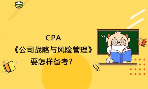 2021年CPA《公司战略与风险管理》要怎样备考?