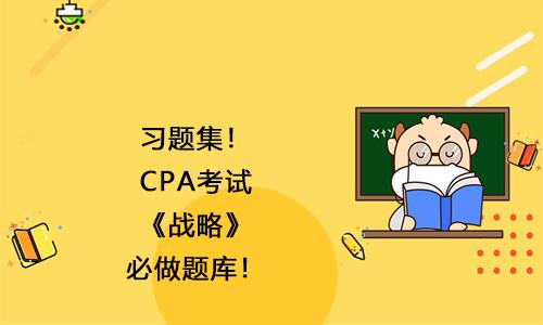 习题集!2021年CPA考试《战略》必做题库!