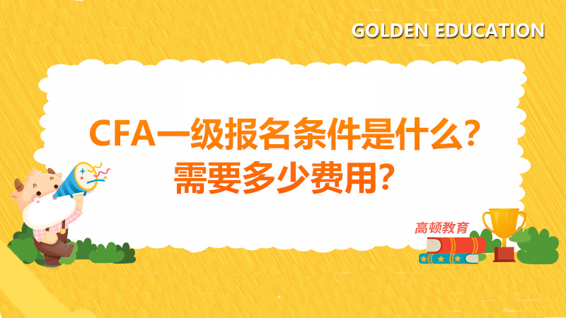 高顿教育:CFA一级报名条件是什么?需要多少费用?
