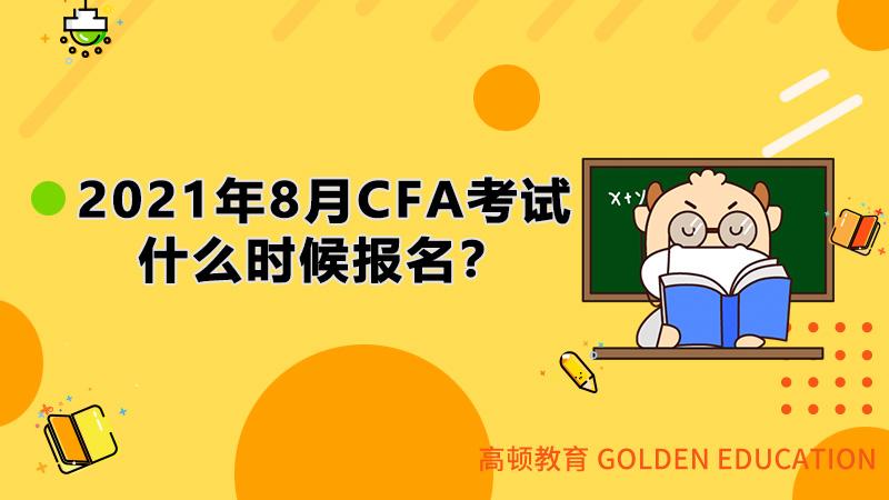 2021年8月CFA考试什么时候报名?