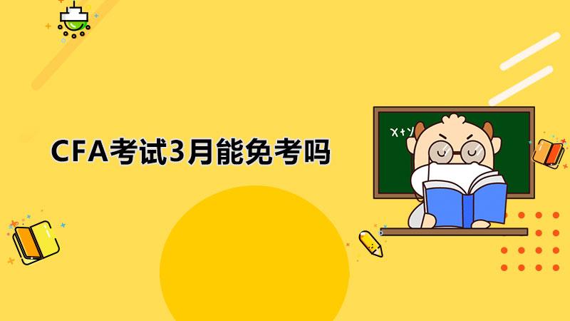 CFA考試3月能免考嗎?CFA考試3月考幾級?