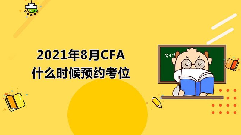 2021年8月CFA什么時候預約考位?8月CFA考試可享獎學金嗎?