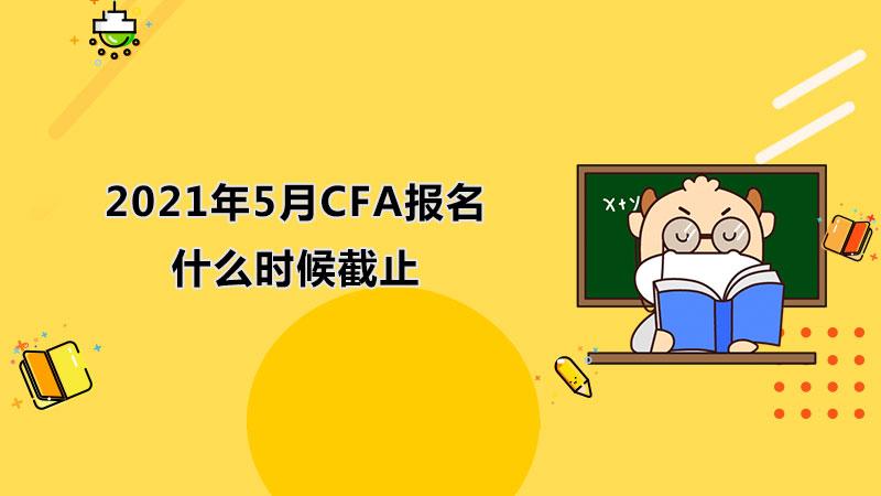 2021年5月CFA报名什么时候截止?5月CFA报名后能退考吗?