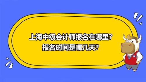 2021上海中级会计师报名在哪里?报名时间是哪几天?