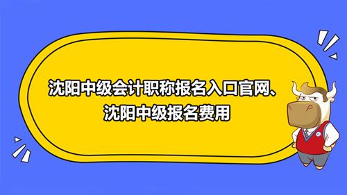 2021沈阳中级会计职称报名入口官网、沈阳中级报名费用