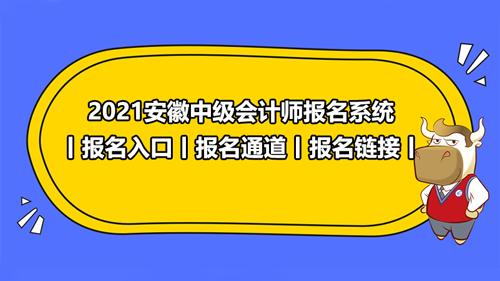 2021安徽中级会计师报名系统丨报名入口丨报名通道丨报名链接丨