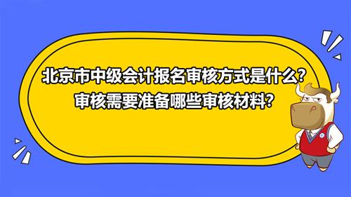2021年北京市中级会计报名审核方式是什么?审核需要准备哪些审核材料?