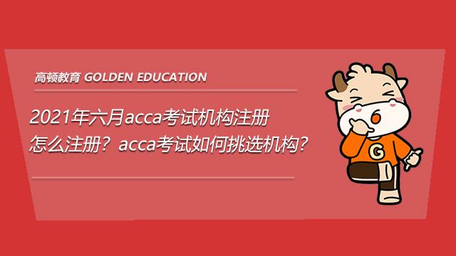 2021年六月acca考试机构注册怎么注册?acca考试如何挑选机构?