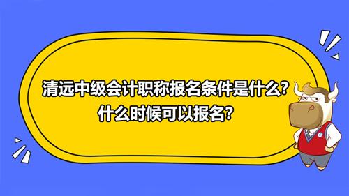 2021清远中级会计职称报名条件是什么?什么时候可以报名?