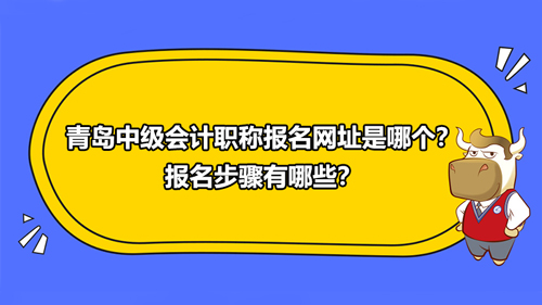 2021青岛中级会计职称报名网址是哪个?报名步骤有哪些?