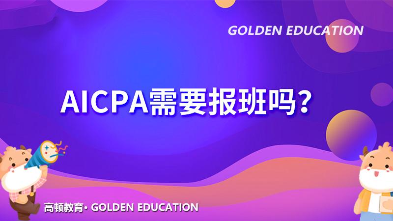 高顿教育:AICPA没有基础可以考吗?需要报补习班吗