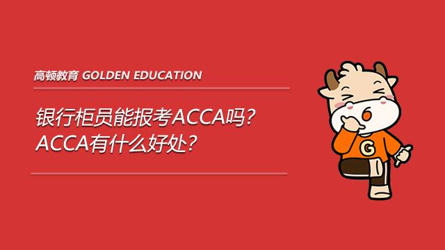 银行柜员能报考ACCA吗?ACCA有什么好处?