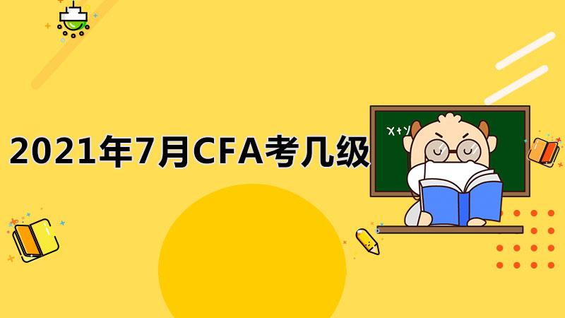 2021年7月CFA考几级?CFA一级考试考多久?