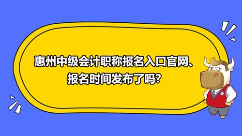 2021惠州中级会计职称报名入口官网、报名时间发布了吗?