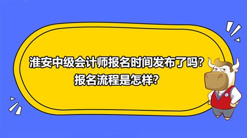2021淮安中级会计师报名时间发布了吗?报名流程是怎样?
