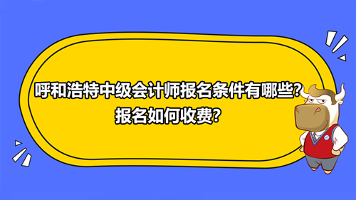 2021呼和浩特中级会计师报名条件有哪些?报名如何收费?