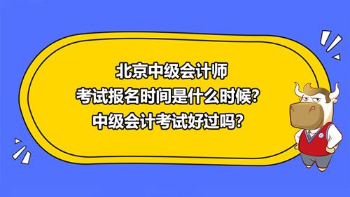 北京2021中级会计师考试报名时间是什么时候?中级会计考试好过吗?