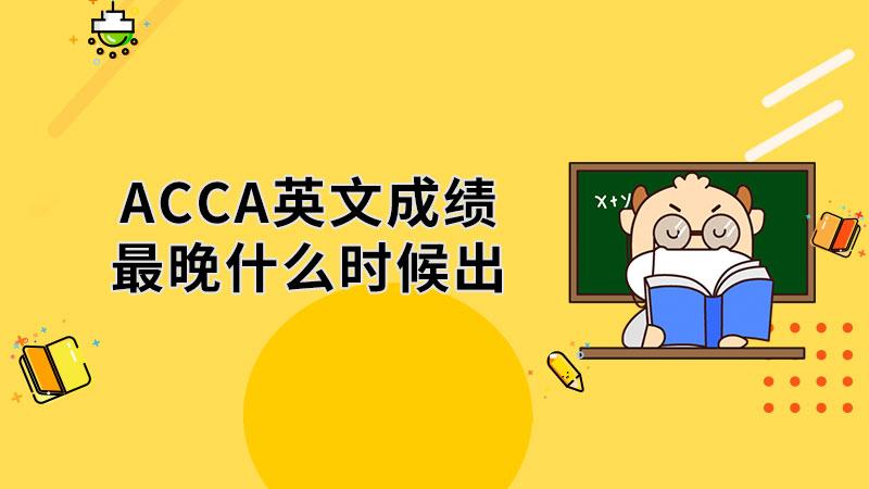ACCA英文成绩最晚什么时候出?
