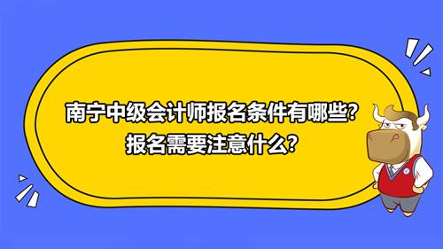 2021南宁中级会计师报名条件有哪些?报名需要注意什么?