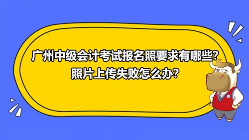 广州2021中级会计考试报名照要求有哪些?照片上传失败怎么办?