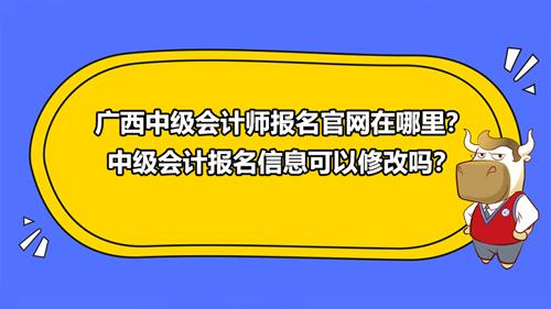 广西2021中级会计师报名官网在哪里?中级会计报名信息可以修改吗?