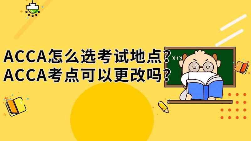 ACCA怎么选考试地点?ACCA考点可以更改吗?