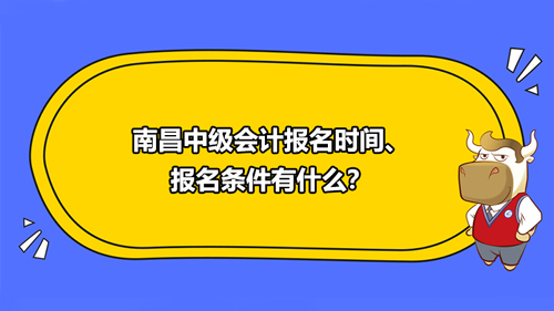 南昌中级会计报名时间2021、报名条件有什么?