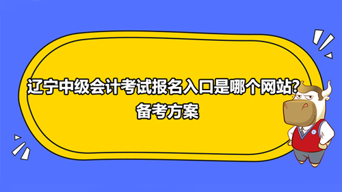 2021辽宁中级会计考试报名入口是哪个网站?备考方案