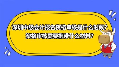 2021深圳中级会计报名资格审核是什么时候?资格审核需要携带什么材料?