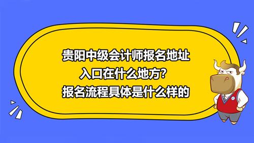 贵阳2021中级会计师报名地址入口在什么地方?报名流程具体是什么样的?