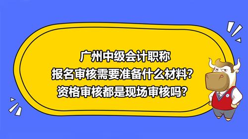 广州2021中级会计职称报名审核需要准备什么材料?资格审核都是现场审核吗?