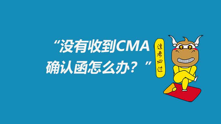 CMA报名后没收到CMA确认函怎么办?为什么没收到CMA确认函?